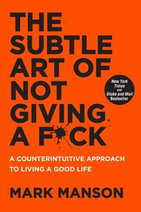 SUBTLE ART OF NOT GIVING A F*CK - A COUNTERINTUITIVE APPROACH TO LIVING A GOOD LIFE