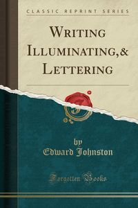 WRITING ILLUMINATING, & LETTERING - CLASSIC REPRINT SERIES