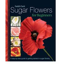 SUGAR FLOWERS FOR BEGINNERS - A STEP-BY-STEP GUIDE TO GETTING STARTED IN SUGAR FLORISTY