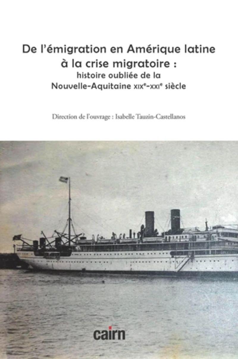 DE L'EMIGRATION EN AMERIQUE LATINE A LA CRISE MIGRATOIRE - HISTOIRE OUBLIEE DE LA NOUVELLE-AQUITAINE XIXE-XXIE SIECLE