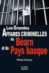 GRANDES AFFAIRES CRIMINELLES DU BEARN ET DU PAYS BASQUE, LES