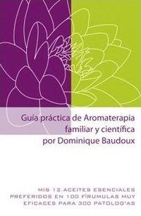 GUIA PRACTICA DE AROMATERAPIA FAMILIAR Y CIENTIFICA - MIS 12 ACEITES ESENCIALES PREFERIDOS EN 100 FORMULAS MUY EFICACES PARA 300 PATOLOGIAS