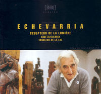 ECHEVARRIA - SCULPTEUR DE LUMIERE / ARGI ZIZELKARIA / ESCULTOR LUZ