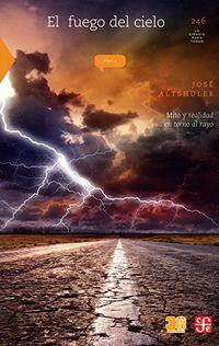 Fuego Del Cielo, El - Mito Y Realidad En Torno Al Rayo - Jose Altshuler