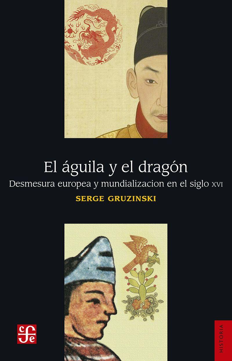 AGUILA Y EL DRAGON, EL - DESMESURA EUROPEA Y MUNDIALIZACION EN EL SIGLO XVI