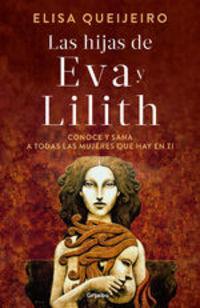 Las Hijas De Eva Y Lilith. Conoce Y Sana A Todas Las Mujeres Que Hay En Ti - Elisa Queijeiro