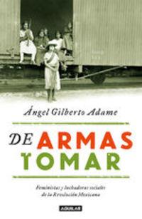 De Armas Tomar. Feministas Y Luchadoras Sociales De La Revolución Mexicana - Ángel Gilberto Adame