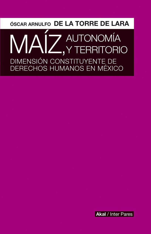 MAIZ, AUTONOMIA Y TERRITORIO - DIMENSION CONSTITUYENTE DE DERECHOS HUMANOS EN MEXICO