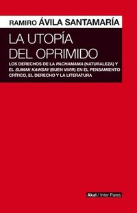 UTOPIA DEL OPRIMIDO, LA - LOS DERECHOS DE LA NATURALEZA Y EL BUEN VIVIR EN EL PENSAMIENTO CRITICO, EL DERECHO Y LA LITERATURA
