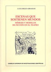 Escenas Que Sostienen Mundos - Mimesis Y Modelos De Ficcion En El Teatro - Luis Emilio Abraham Barranco