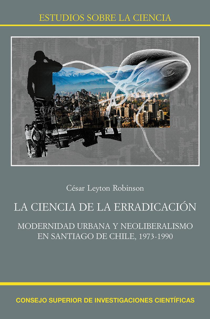 ciencia de la erradicacion, la - modernidad urbana y neoliberalismo en santiago de chile, 1973-1990 - Cesar Leyton Robinson