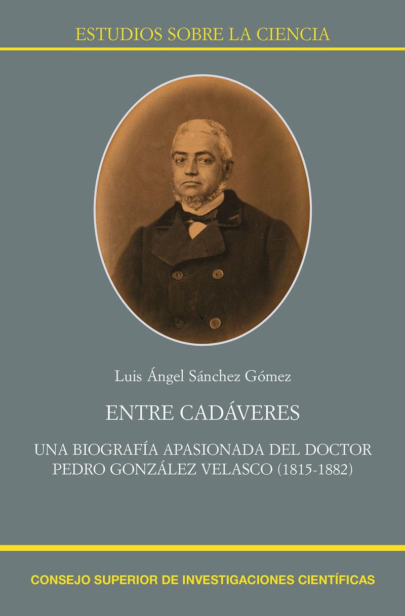 entre cadaveres - una biografia apasionada del doctor pedro gonzalez velasco (1815-1882) - Luis Angel Sanchez Gomez