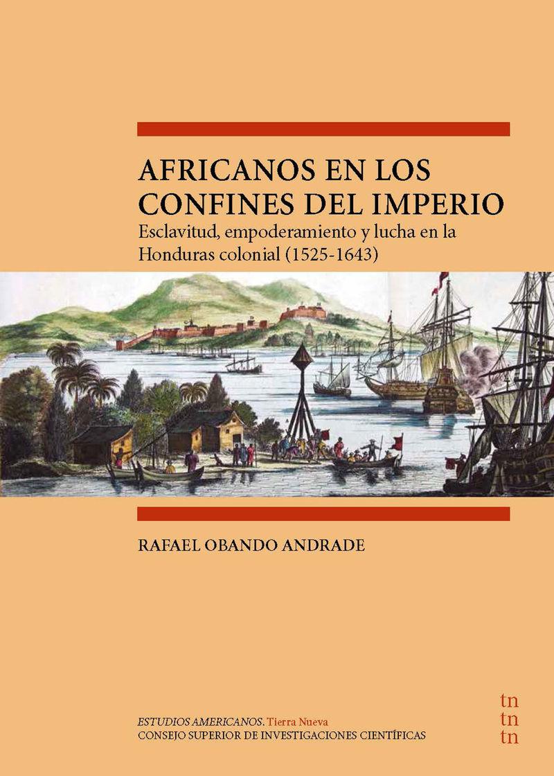 AFRICANOS EN LOS CONFINES DEL IMPERIO - ESCLAVITUD, EMPODERAMIENTO Y LUCHA EN LA HONDURAS COLONIAL (1525-1643)