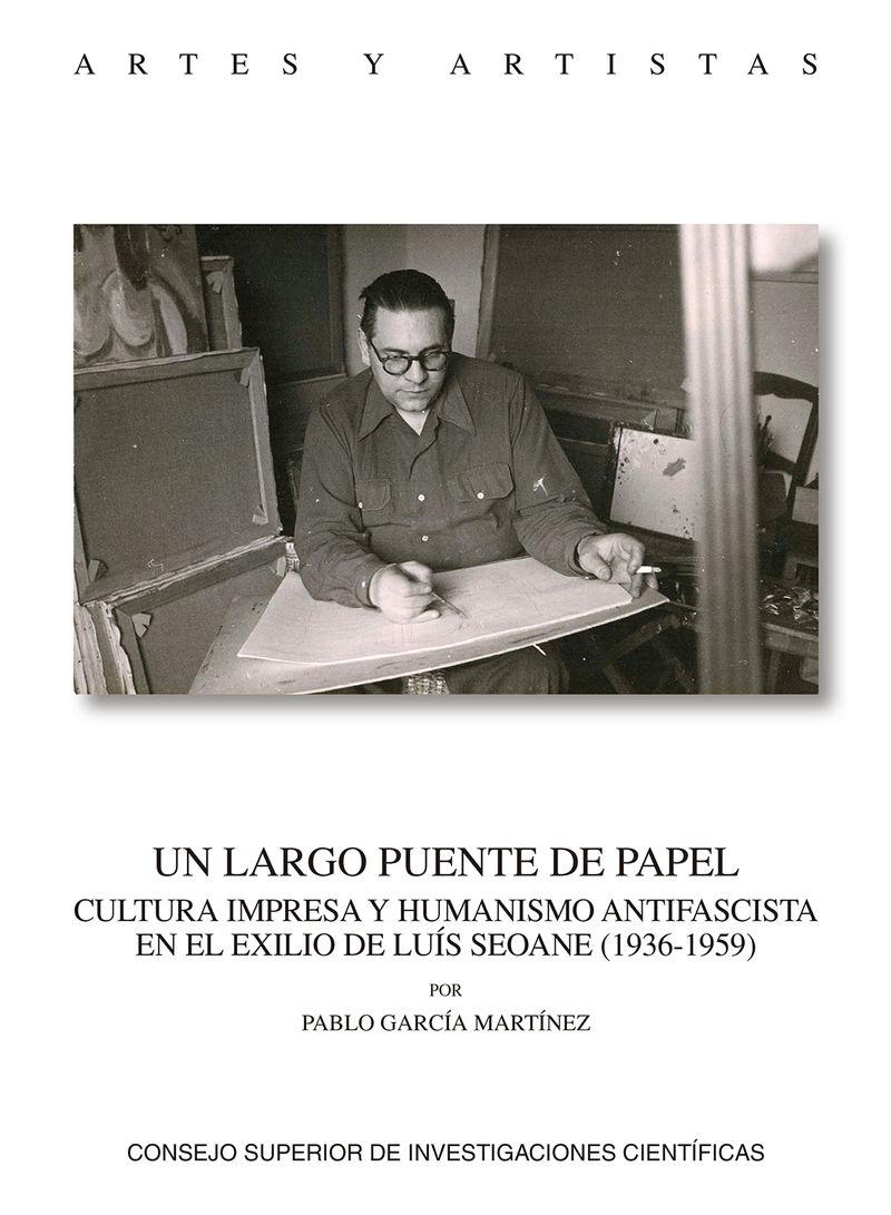 UN LARGO PUENTE DE PAPEL - CULTURA IMPRESA Y HUMANISMO ANTIFASCISTA EN EL EXILIO DE LUIS SEOANE (1936-1959)