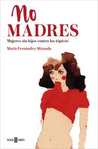 No Madres - Mujeres Sin Hijos Contra Los Topicos - Maria Fernandez-Miranda