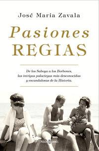 PASIONES REGIAS - DE LOS SABOYA A LOS BORBONES, LAS INTRIGAS MAS DESCONOCIDAS Y ESCANDALOSAS DE LA HISTORIA