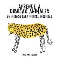 Aprende A Dibujar Animales: Un Metodo Para Mentes Inquietas - Faye Moorhouse