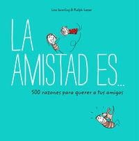 Amistad Es. .. , La - 500 Razones Para Querer A Tus Amigos - Lisa Swerling / Ralph Lazar