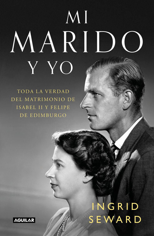 MI MARIDO Y YO - TODA LA VERDAD DEL MATRIMONIO DE ISABEL II Y FELIPE DE EDIMBURGO