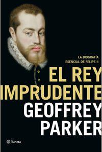 Rey Imprudente, El - Felipe Ii: La Biografia Esencial - Geoffrey Parker
