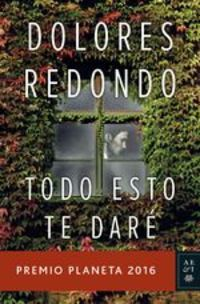 Todo Esto Te Daré. Premio Planeta 2016 - Dolores Redondo