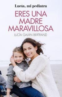 Eres Una Madre Maravillosa - La Maternidad Como Nunca Te La Habian Contado - Lucia Galan Bertrand