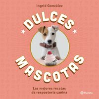 Dulces Mascotas - Las Mejores Recetas De Reposteria Canina - Ingrid Gonzalez