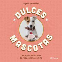 DULCES MASCOTAS - LAS MEJORES RECETAS DE REPOSTERIA CANINA