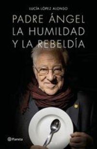 Padre Ángel. La Humildad Y La Rebeldía - Padre Ángel Lucía López