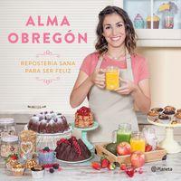 Reposteria Sana Para Ser Feliz - Alma Obregon Fernandez