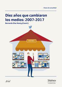 Diez Años Que Cambiaron Los Medios: 2007-2017 - Bernardo Diaz Nosty (coord. )