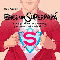 ERES UN SUPERPAPA - Y UN SUPERHEROE Y UN SUPERMAGO Y UN MEGARROBOT Y TODO A LA VEZ