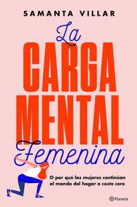Carga Mental Femenina, La - O Por Que Las Mujeres Continuan Al Mando Del Hogar A Coste Cero - Samanta Villar
