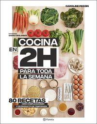 Cocina En 2 Horas Para Toda La Semana - 80 Recetas, Cero Complicaciones Y Un Producto De Temporada - Caroline Pessin