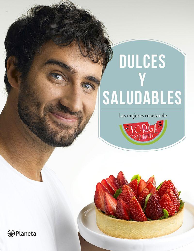 Dulces Y Saludables - Las Mejores Recetas De Jorge Saludable - Jorge Saludable