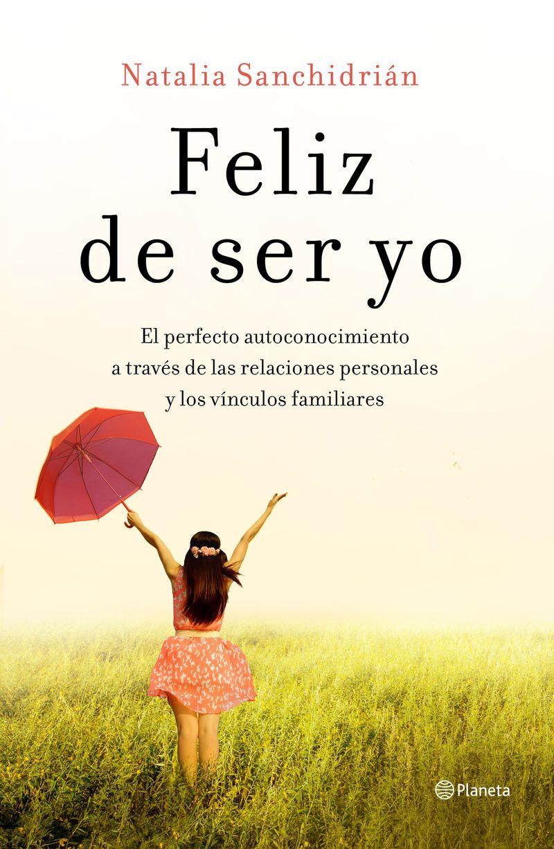 Feliz De Ser Yo - El Perfecto Autoconocimiento A Traves De Las Relaciones Personales Y Los Vinculos Familiares - Natalia Sanchidrian Polo