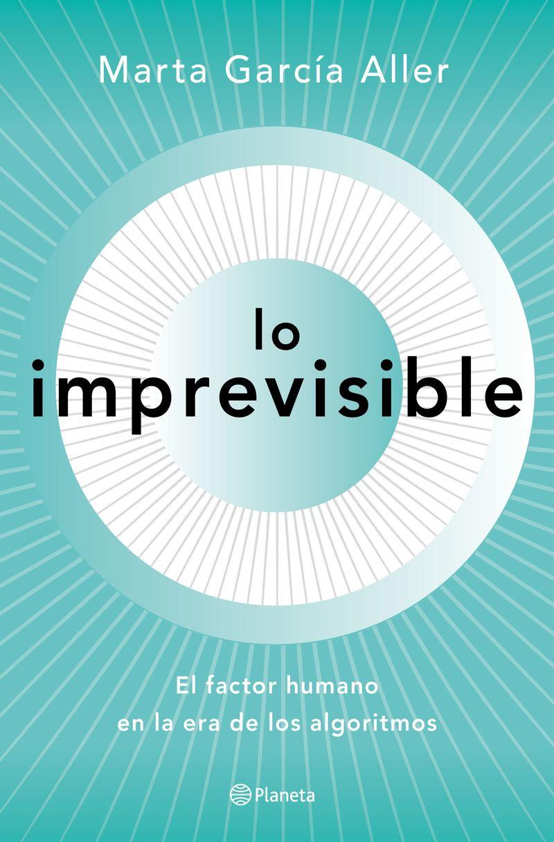 Lo Imprevisible - El Factor Humano En La Era De Los Algoritmos - Marta Garcia Aller