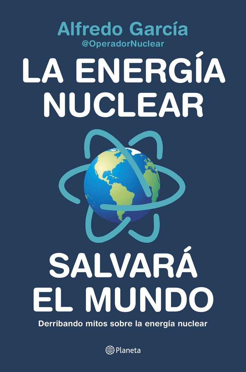 Energia Nuclear Salvara El Mundo, La - Derribando Mitos Sobre La Energia Nuclear - Alfredo Garcia / (@OPERADORNUCLEAR)