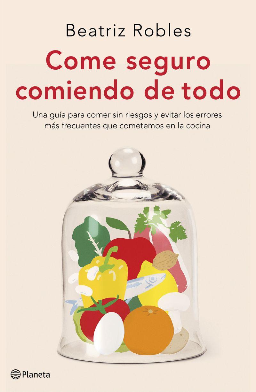 Come Seguro Comiendo De Todo - Una Guia Para Comer Sin Riesgos Y Evitar Los Errores Mas Frecuentes Que Cometemos En La Cocina - Beatriz Robles