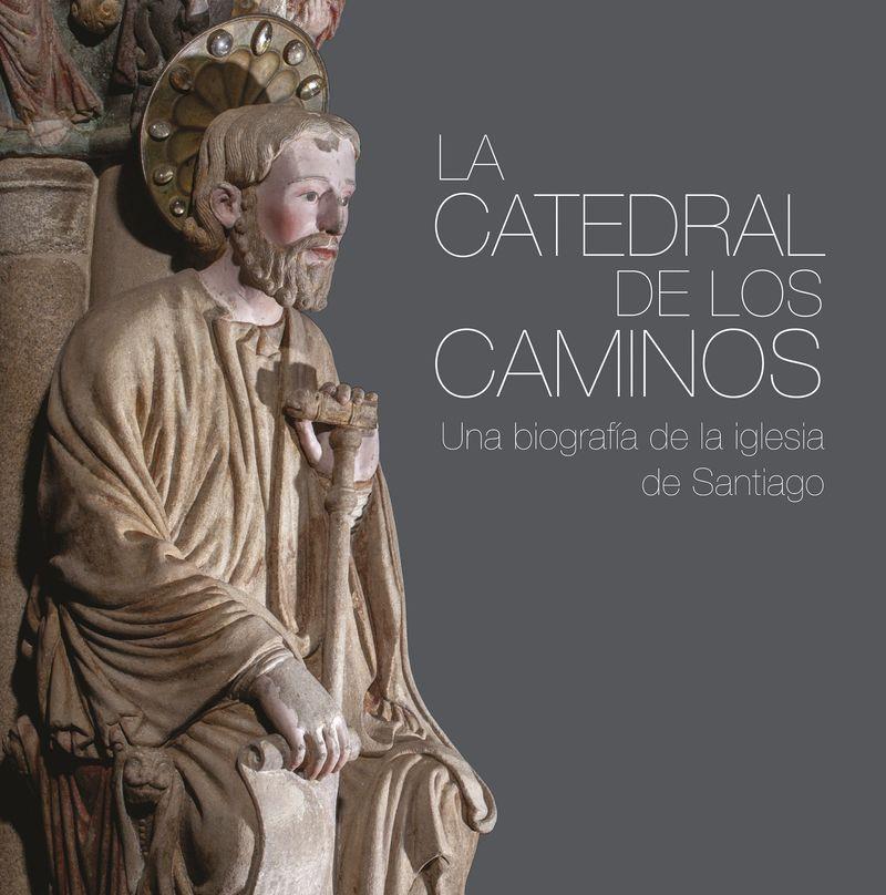 CATEDRAL DE LOS CAMINOS, LA - UNA BIOGRAFIA DE LA IGLESIA DE SANTIAGO