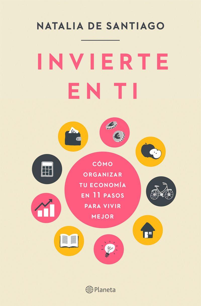 Invierte En Ti - Como Organizar Tu Economia En 11 Pasos Para Vivir Mejor - Natalia De Santiago