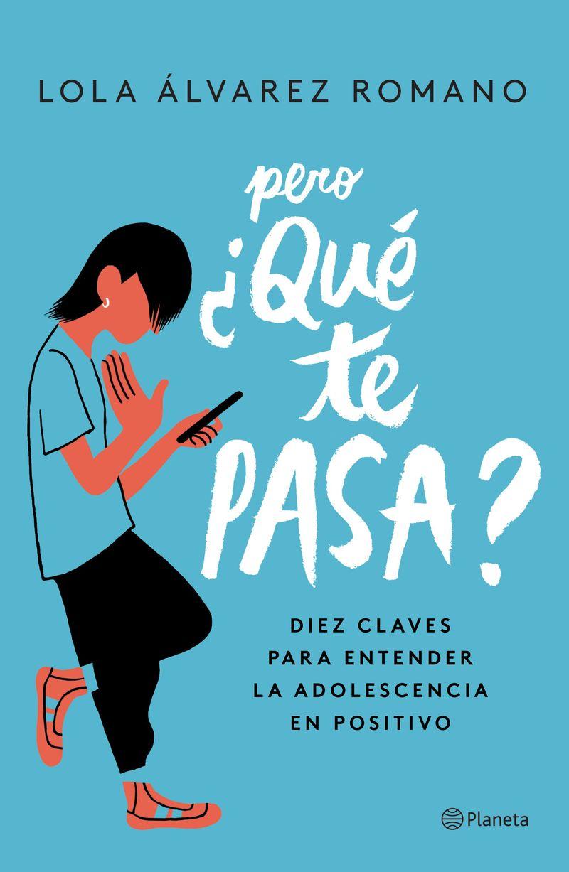 pero ¿que te pasa? - diez claves para entender la adolescencia en positivo - Lola Alvarez