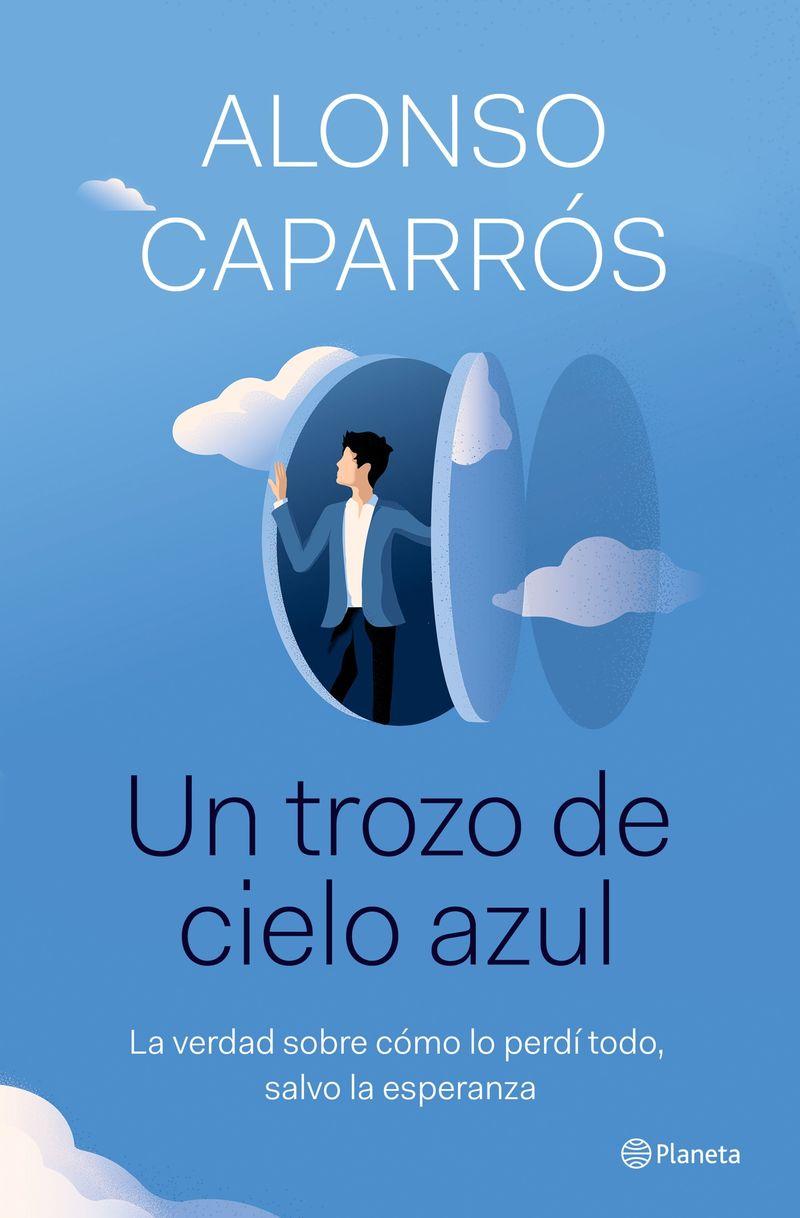 un trozo de cielo azul - la verdad sobre como lo perdi todo, excepto la esperanza - Alonso Caparros