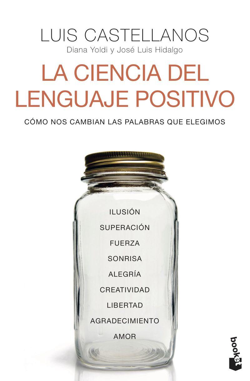 la ciencia del lenguaje positivo - como nos cambian las palabras que elegimos - Luis Castellanos / Diana Yoldi / Jose Luis Hidalgo