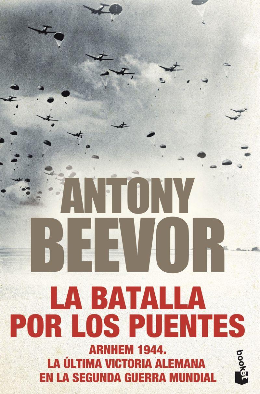 la batalla por los puentes - arnhem 1944 - la ultima victoria alemana en la segunda guerra mundial - Antony Beevor