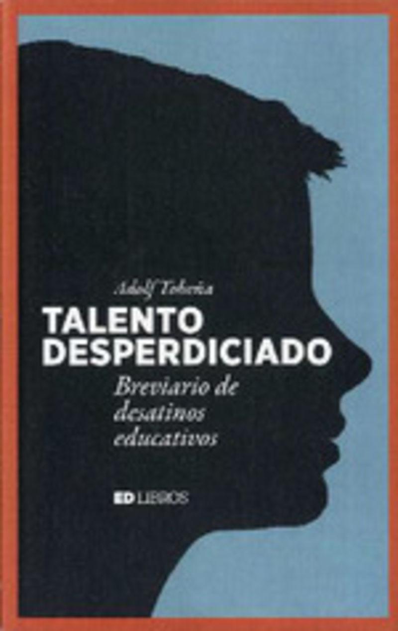 TALENTO DESPERDICIADO - BREVIARIO DE DESATINOS EDUCATIVOS
