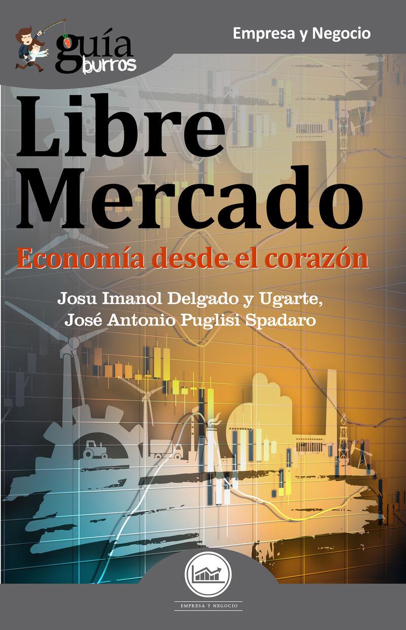 Libre Mercado - Economia Desde El Corazon - Josu Imanol Delgado Y Ugarte / Jose Antonio Puglisi Spadaro
