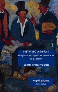 LUSTRANDO LAS RAICES - ANTIGUEDAD VASCA, POLITICA E IDENTIDADES EN EL SIGLO XIX