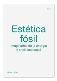 ESTETICA FOSIL - IMAGINARIOS DE LA ENERGIA Y CRISIS ECOSOCIAL