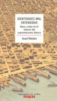 Identidades Mal Entendidas - Raza Y Clase En El Retorno Del Supremacismo Blanco - Asad Haider
